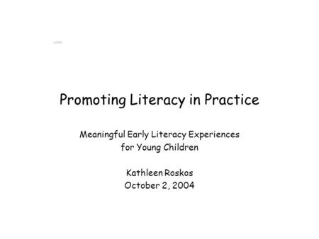 Promoting Literacy in Practice Meaningful Early Literacy Experiences for Young Children Kathleen Roskos October 2, 2004.
