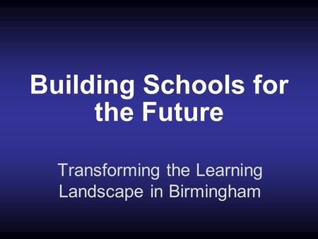 Building Schools for the Future Transforming the Learning Landscape in Birmingham.