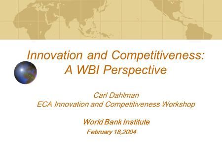 Innovation and Competitiveness: A WBI Perspective Carl Dahlman ECA Innovation and Competitiveness Workshop World Bank Institute February 18,2004.