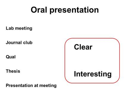 Oral presentation Qual Thesis Journal club Lab meeting Presentation at meeting Clear Interesting.