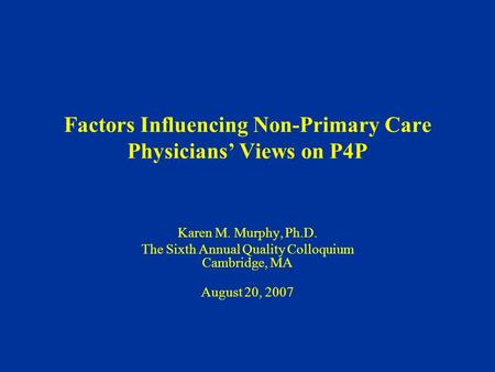 Factors Influencing Non-Primary Care Physicians' Views on P4P Karen M. Murphy, Ph.D. The Sixth Annual Quality Colloquium Cambridge, MA August 20, 2007.