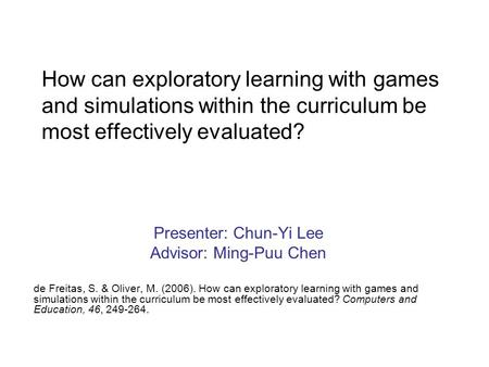 How can exploratory learning with games and simulations within the curriculum be most effectively evaluated? Presenter: Chun-Yi Lee Advisor: Ming-Puu Chen.