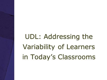 UDL: Addressing the Variability of Learners in Today's Classrooms.