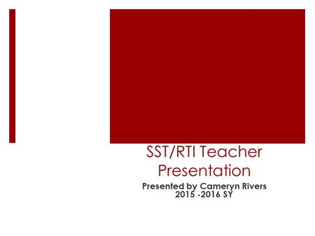 SST/RTI Teacher Presentation Presented by Cameryn Rivers 2015 -2016 SY.