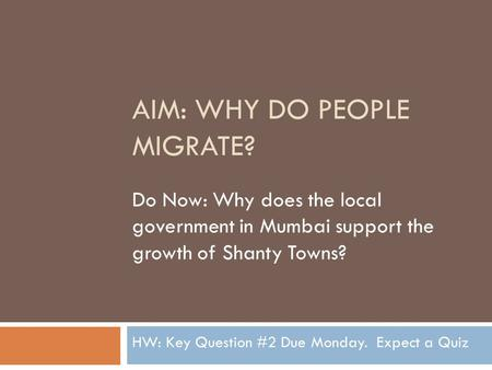 AIM: WHY DO PEOPLE MIGRATE? Do Now: Why does the local government in Mumbai support the growth of Shanty Towns? HW: Key Question #2 Due Monday. Expect.