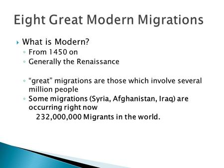 " What is Modern? ◦ From 1450 on ◦ Generally the Renaissance ◦ ""great"" migrations are those which involve several million people ◦ Some migrations (Syria,"