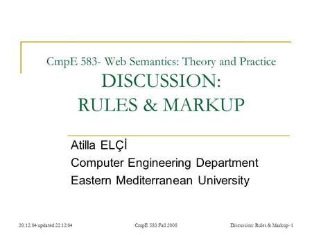 20.12.04 updated 22.12.04CmpE 583 Fall 2008Discussion: Rules & Markup- 1 CmpE 583- Web Semantics: Theory and Practice DISCUSSION: RULES & MARKUP Atilla.