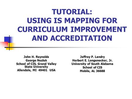 TUTORIAL: USING IS MAPPING FOR CURRICULUM IMPROVEMENT AND ACCREDITATION John H. Reynolds George Nezlek School of CIS, Grand Valley State University Allendale,