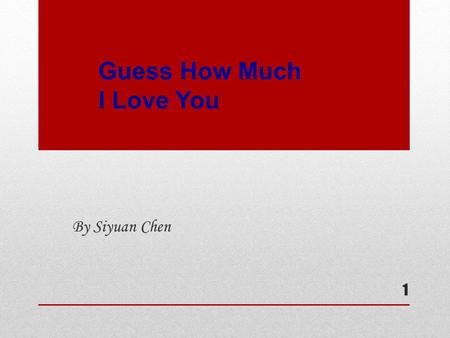 Guess How Much I Love You By Siyuan Chen 1. 2 Do you know how the big rabbit and the little one make each other to feel their love? Could you guess who.