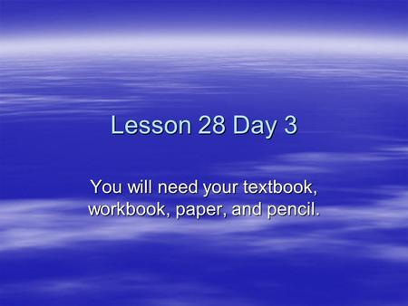 Lesson 28 Day 3 You will need your textbook, workbook, paper, and pencil.