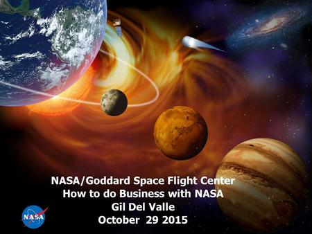 NASA/Goddard Space Flight Center How to do Business with NASA Gil Del Valle October 29 2015.