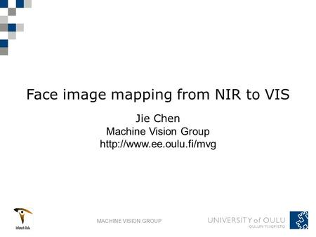 MACHINE VISION GROUP Face image mapping from NIR to VIS Jie Chen Machine Vision Group