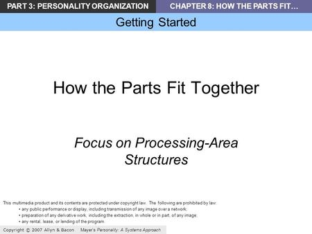 PART 3: PERSONALITY ORGANIZATIONCHAPTER 8: HOW THE PARTS FIT… Getting Started Copyright © 2007 Allyn & Bacon Mayer's Personality: A Systems Approach How.