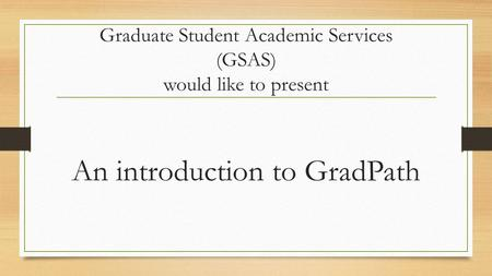 Graduate Student Academic Services (GSAS) would like to present An introduction to GradPath.