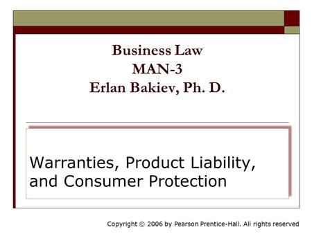 Copyright © 2006 by Pearson Prentice-Hall. All rights reserved Business Law MAN-3 Erlan Bakiev, Ph. D. Warranties, Product Liability, and Consumer Protection.