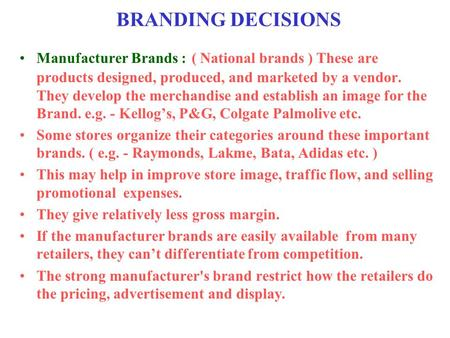 BRANDING DECISIONS Manufacturer Brands : ( National brands ) These are products designed, produced, and marketed by a vendor. They develop the merchandise.