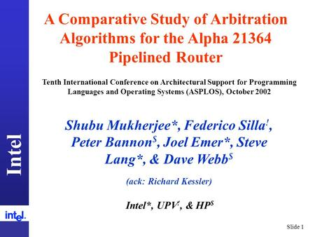 Intel Slide 1 A Comparative Study of Arbitration Algorithms for the Alpha 21364 Pipelined Router Shubu Mukherjee*, Federico Silla !, Peter Bannon $, Joel.