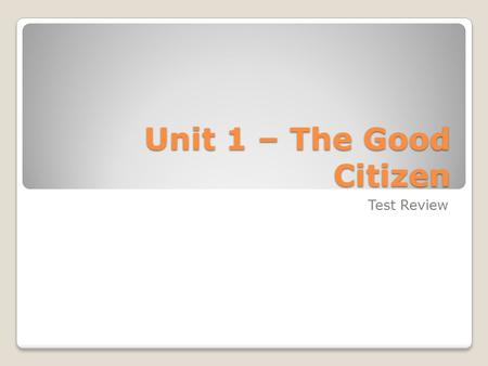 Unit 1 – The Good Citizen Test Review. TEST OUTLINE 1. Matching – 15 marks 2. True / False – 15 marks 3. Multiple Choice – 20 marks 4. Short Answer –
