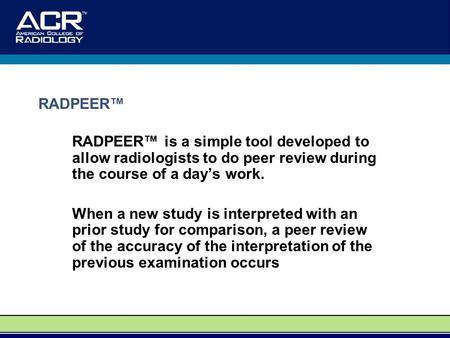 RADPEER™ is a simple tool developed to allow radiologists to do peer review during the course of a day's work. When a new study is interpreted with an.