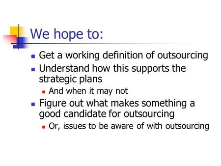 We hope to: Get a working definition of outsourcing Understand how this supports the strategic plans And when it may not Figure out what makes something.