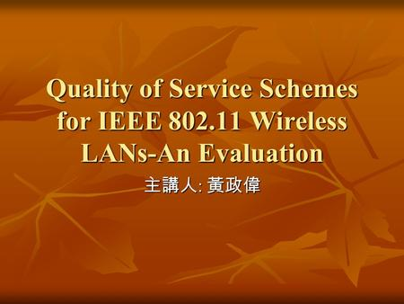 Quality of Service Schemes for IEEE 802.11 Wireless LANs-An Evaluation 主講人 : 黃政偉.