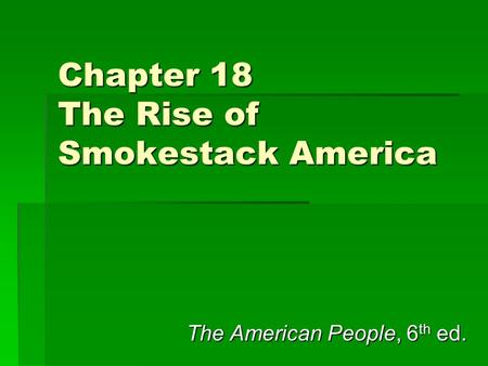 Chapter 18 The Rise of Smokestack America The American People, 6 th ed.