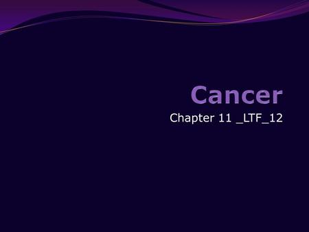 Chapter 11 _LTF_12. Student Learning Outcomes Understand what cancer is, how it develops, and its causes. Explain the importance of early detections: