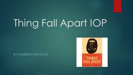 Thing Fall Apart IOP BY CAMERON HINTON 2-2. Thesis  In his novel, Things Fall Apart, Chinua Achebe uses diction, foreshadowing, symbols, and a foil to.