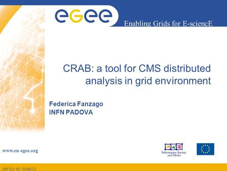 INFSO-RI-508833 Enabling Grids for E-sciencE www.eu-egee.org CRAB: a tool for CMS distributed analysis in grid environment Federica Fanzago INFN PADOVA.