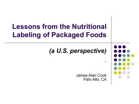 Lessons from the Nutritional Labeling of Packaged Foods (a U.S. perspective). James Alan Cook Palo Alto, CA.