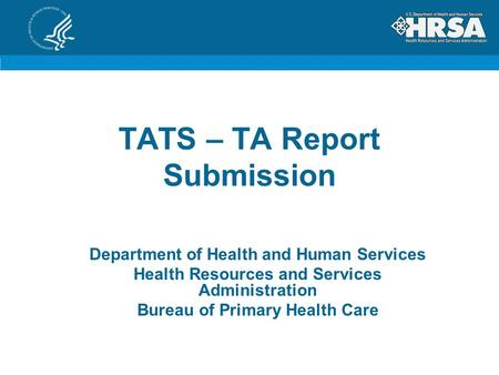 TATS – TA Report Submission Department of Health and Human Services Health Resources and Services Administration Bureau of Primary Health Care.