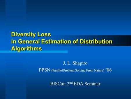 Diversity Loss in General Estimation of Distribution Algorithms J. L. Shapiro PPSN (Parallel Problem Solving From Nature) '06 BISCuit 2 nd EDA Seminar.