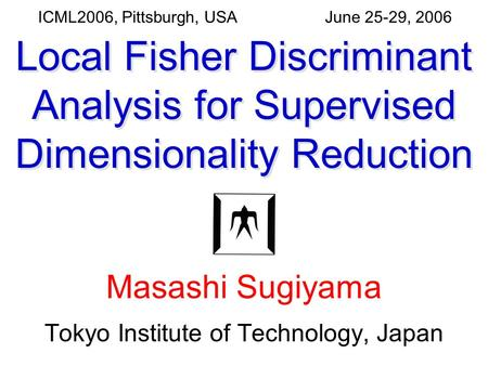 June 25-29, 2006ICML2006, Pittsburgh, USA Local Fisher Discriminant Analysis for Supervised Dimensionality Reduction Masashi Sugiyama Tokyo Institute of.