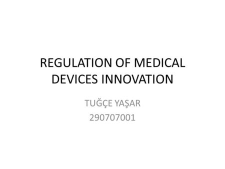 REGULATION OF MEDICAL DEVICES INNOVATION TUĞÇE YAŞAR 290707001.