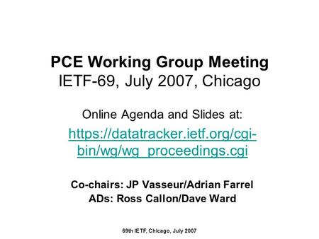 69th IETF, Chicago, July 2007 PCE Working Group Meeting IETF-69, July 2007, Chicago Online Agenda and Slides at: https://datatracker.ietf.org/cgi- bin/wg/wg_proceedings.cgi.