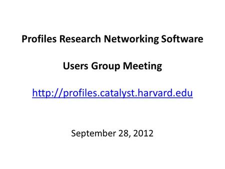 Profiles Research Networking Software Users Group Meeting   September 28, 2012.