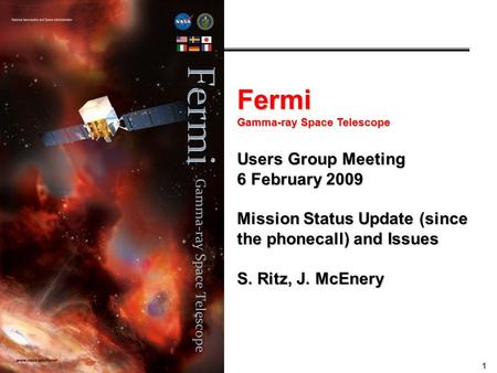 1 Fermi Gamma-ray Space Telescope Users Group Meeting 6 February 2009 Mission Status Update (since the phonecall) and Issues S. Ritz, J. McEnery.