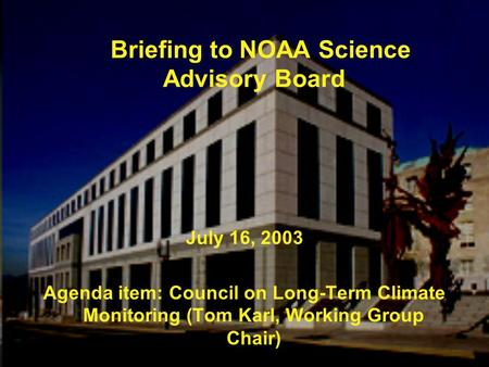 Briefing to NOAA Science Advisory Board July 16, 2003 Agenda item: Council on Long-Term Climate Monitoring (Tom Karl, Working Group Chair)