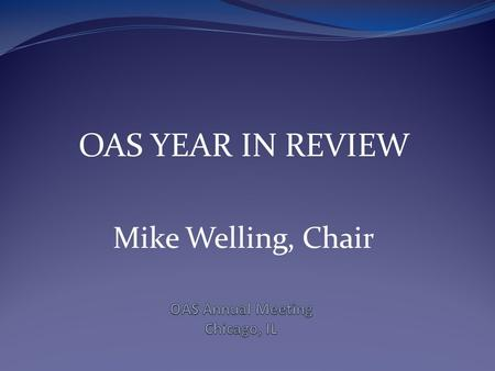 OAS YEAR IN REVIEW Mike Welling, Chair. MAJOR ITEMS September  Stephen James announces his resignation, Michael Ortiz is selected as Director October.