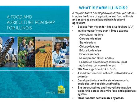 WHAT IS FARM ILLINOIS? A major initiative developed over several years to re- imagine the future of agriculture and food in Illinois and assure its global.
