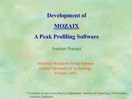Development of MOZAIX A Peak Profiling Software Suminar Pratapa * Materials Research Group Seminar Curtin University of Technology 19 April 2002 * Currently.