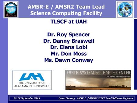 16-17 September 2015 Dawn Conway, AMSR-E / AMSR2 TLSCF Lead Software Engineer AMSR-E / AMSR2 Team Lead Science Computing Facility TLSCF at UAH Dr. Roy.