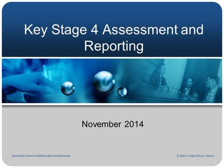 Key Stage 4 Assessment and Reporting November 2014 Specialist School in Mathematics and Business St Mary's High School, Newry.