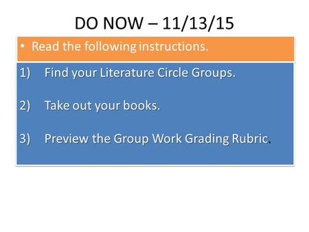 DO NOW – 11/13/15 Read the following instructions. 1)Find your Literature Circle Groups. 2)Take out your books. 3)Preview the Group Work Grading Rubric.