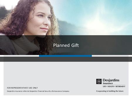 Desjardins Insurance refers to Desjardins Financial Security Life Assurance Company. Planned Gift FOR REPRESENTATIVES' USE ONLY.