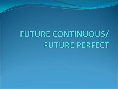 FUTURE CONTINUOUS/ FUTURE PERFECT