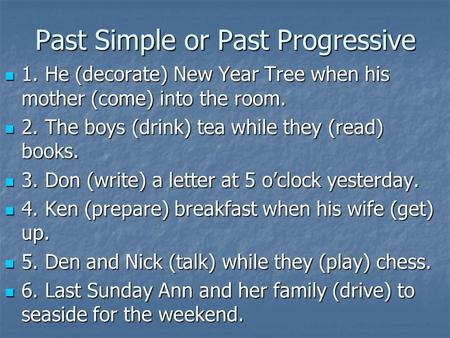 Past Simple or Past Progressive 1. He (decorate) New Year Tree when his mother (come) into the room. 1. He (decorate) New Year Tree when his mother (come)
