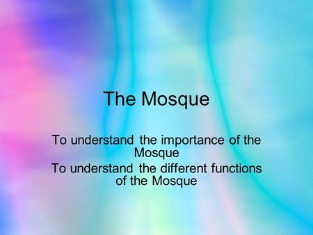 The Mosque To understand the importance of the Mosque To understand the different functions of the Mosque.
