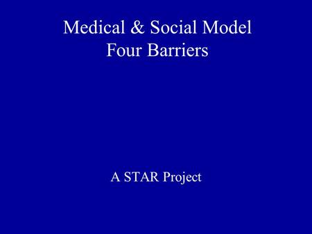 Medical & Social Model Four Barriers A STAR Project.