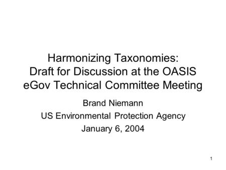 1 Harmonizing Taxonomies: Draft for Discussion at the OASIS eGov Technical Committee Meeting Brand Niemann US Environmental Protection Agency January 6,